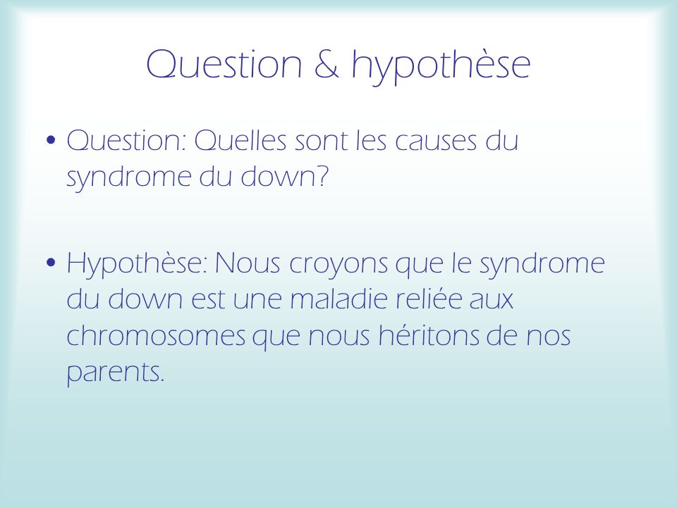 Question & hypothèse Question: Quelles sont les causes du syndrome du down? Hypothèse: Nous croyons que le syndrome du down est une maladie reliée aux