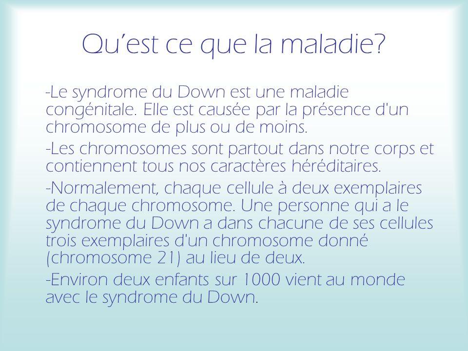 Quest ce que la maladie? -Le syndrome du Down est une maladie congénitale. Elle est causée par la présence d'un chromosome de plus ou de moins. -Les c