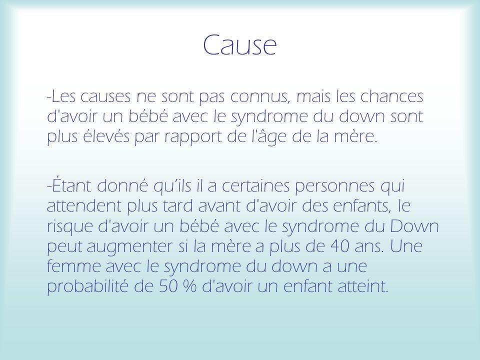 Cause -Les causes ne sont pas connus, mais les chances d avoir un bébé avec le syndrome du down sont plus élevés par rapport de l âge de la mère.