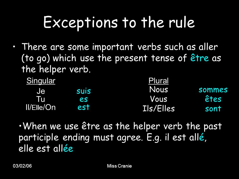 03/02/06Miss Cranie Exceptions to the rule There are some important verbs such as aller (to go) which use the present tense of être as the helper verb.