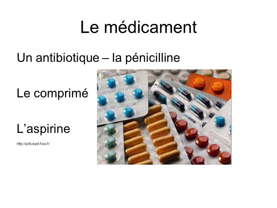 Le médicament Un antibiotique – la pénicilline Le comprimé Laspirine http://activeast.free.fr