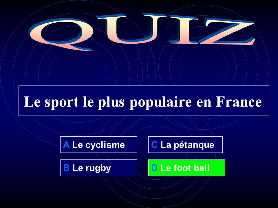 A Le cyclisme B Le rugbyD Le foot ball C La pétanque Le sport le plus populaire en France