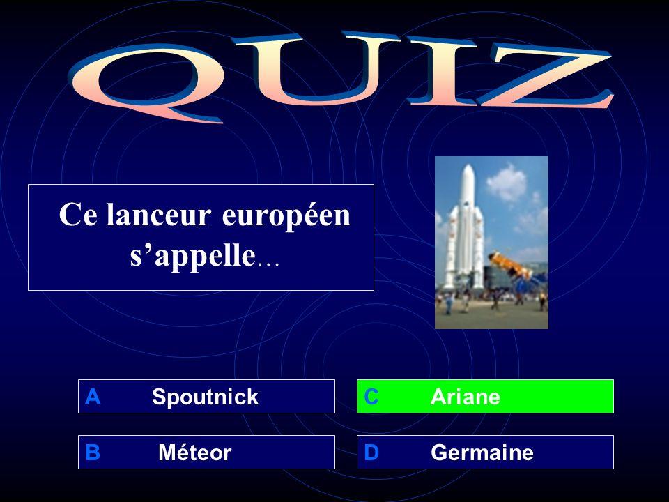 A Spoutnick B MéteorD Germaine C Ariane Ce lanceur européen sappelle …