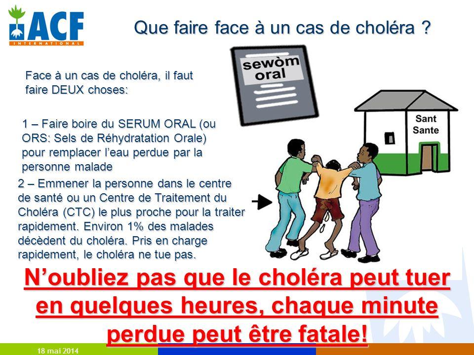18 mai 2014 Que faire face à un cas de choléra ? Face à un cas de choléra, il faut faire DEUX choses: 1 – Faire boire du SERUM ORAL (ou ORS: Sels de R