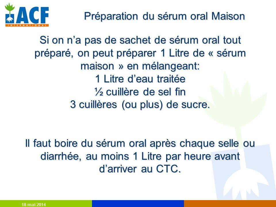 18 mai 2014 Si on na pas de sachet de sérum oral tout préparé, on peut préparer 1 Litre de « sérum maison » en mélangeant: 1 Litre deau traitée ½ cuillère de sel fin 3 cuillères (ou plus) de sucre.