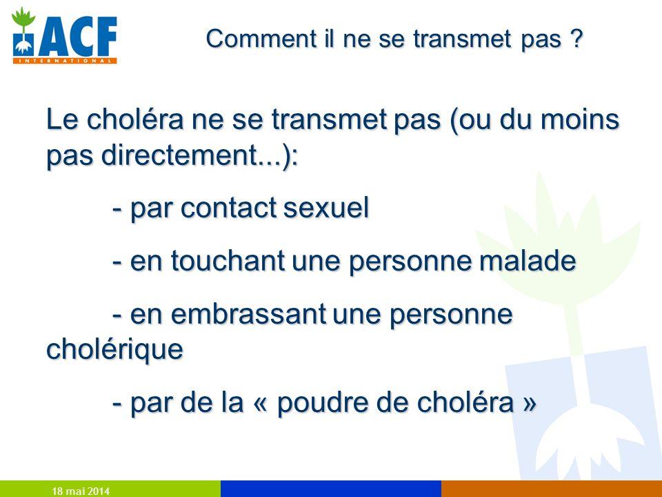 18 mai 2014 Comment il ne se transmet pas ? Le choléra ne se transmet pas (ou du moins pas directement...): - par contact sexuel - en touchant une per