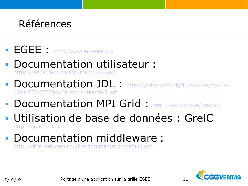 29/05/08 Portage d une application sur la grille EGEE11 Références EGEE : http://www.eu-egee.org http://www.eu-egee.org Documentation utilisateur : https://edms.cern.ch/document/722398/ https://edms.cern.ch/document/722398/ Documentation JDL : https://edms.cern.ch/file/555796/1/EGEE- JRA1-TEC-555796-JDL-Attributes-v0-8.pdf https://edms.cern.ch/file/555796/1/EGEE- JRA1-TEC-555796-JDL-Attributes-v0-8.pdf Documentation MPI Grid : http://www.grid.ie/mpi/wiki http://www.grid.ie/mpi/wiki Utilisation de base de données : GrelC http://grelc.unile.it http://grelc.unile.it Documentation middleware : http://glite.web.cern.ch/glite/documentation/default.asp http://glite.web.cern.ch/glite/documentation/default.asp