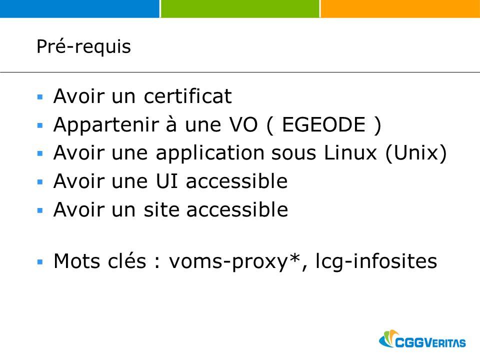 Pré-requis Avoir un certificat Appartenir à une VO ( EGEODE ) Avoir une application sous Linux (Unix) Avoir une UI accessible Avoir un site accessible Mots clés : voms-proxy*, lcg-infosites