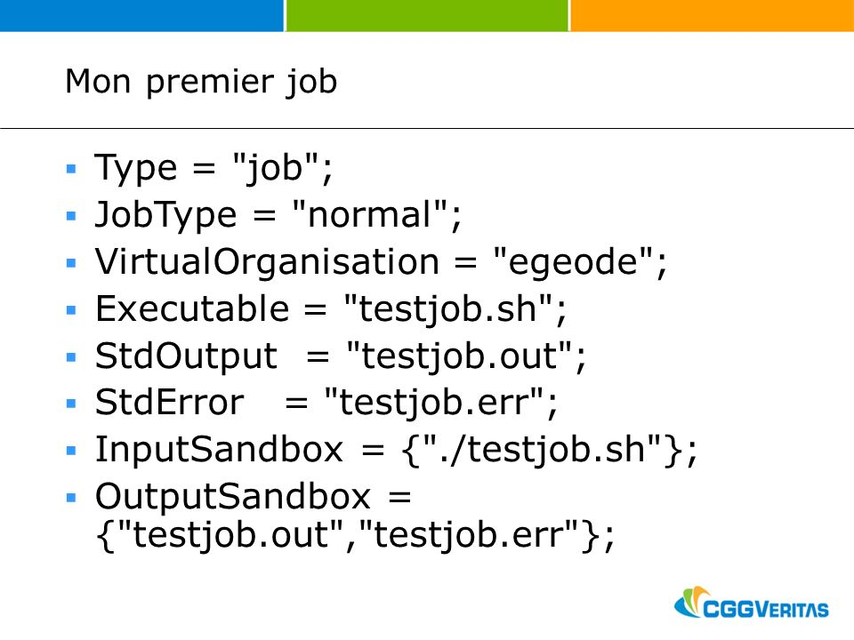 Mon premier job Type = job ; JobType = normal ; VirtualOrganisation = egeode ; Executable = testjob.sh ; StdOutput = testjob.out ; StdError = testjob.err ; InputSandbox = { ./testjob.sh }; OutputSandbox = { testjob.out , testjob.err };
