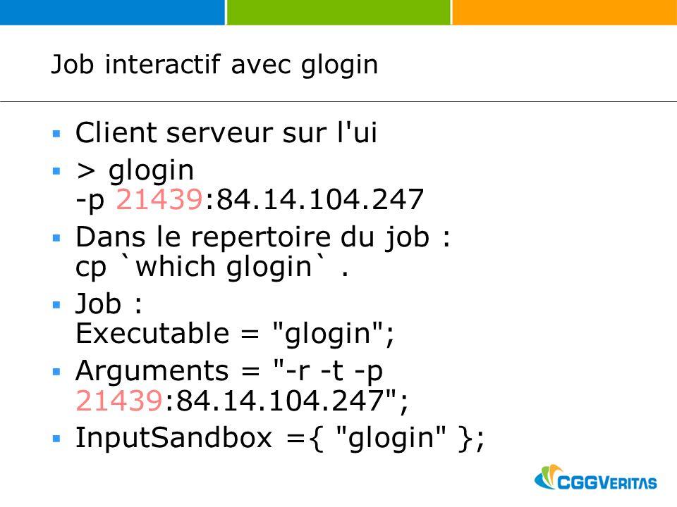 Job interactif avec glogin Client serveur sur l ui > glogin -p 21439:84.14.104.247 Dans le repertoire du job : cp `which glogin`.
