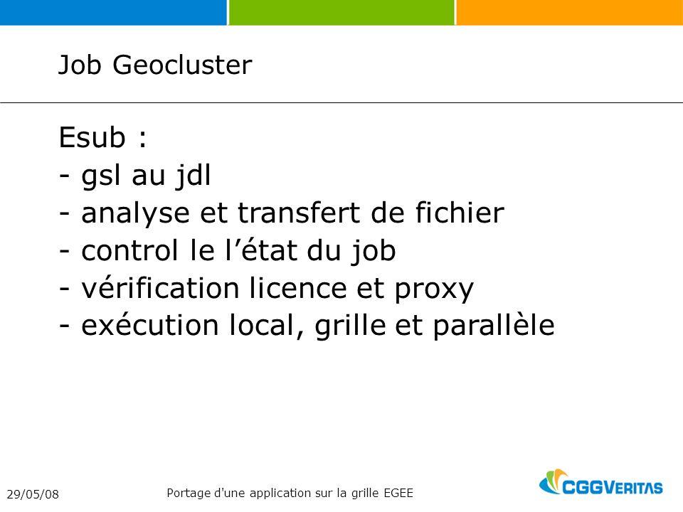 Job Geocluster Esub : - gsl au jdl - analyse et transfert de fichier - control le létat du job - vérification licence et proxy - exécution local, grille et parallèle 29/05/08 Portage d une application sur la grille EGEE
