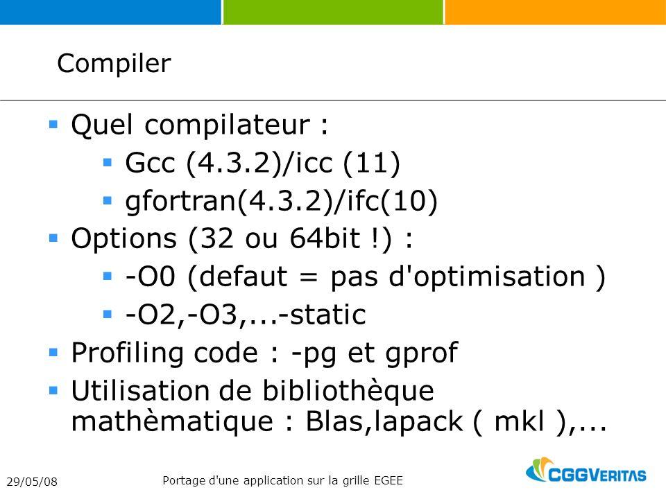 Compiler 29/05/08 Portage d une application sur la grille EGEE Quel compilateur : Gcc (4.3.2)/icc (11) gfortran(4.3.2)/ifc(10) Options (32 ou 64bit !) : -O0 (defaut = pas d optimisation ) -O2,-O3,...-static Profiling code : -pg et gprof Utilisation de bibliothèque mathèmatique : Blas,lapack ( mkl ),...