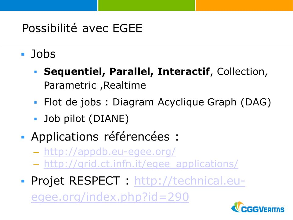 Possibilité avec EGEE Jobs Sequentiel, Parallel, Interactif, Collection, Parametric,Realtime Flot de jobs : Diagram Acyclique Graph (DAG) Job pilot (DIANE) Applications référencées : – http://appdb.eu-egee.org/ http://appdb.eu-egee.org/ – http://grid.ct.infn.it/egee_applications/ http://grid.ct.infn.it/egee_applications/ Projet RESPECT : http://technical.eu- egee.org/index.php?id=290http://technical.eu- egee.org/index.php?id=290
