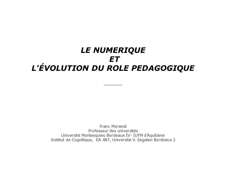 LE NUMERIQUE ET L'ÉVOLUTION DU ROLE PEDAGOGIQUE __________ Franc Morandi Professeur des universités Université Montesquieu Bordeaux IV- IUFM dAquitain