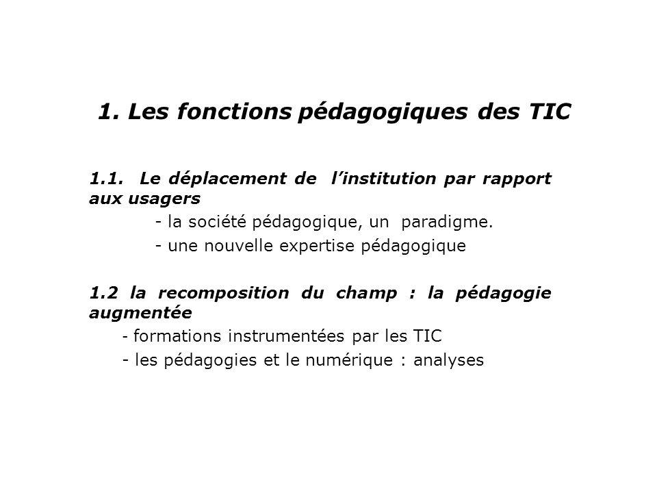 1. Les fonctions pédagogiques des TIC 1.1. Le déplacement de linstitution par rapport aux usagers - la société pédagogique, un paradigme. - une nouvel