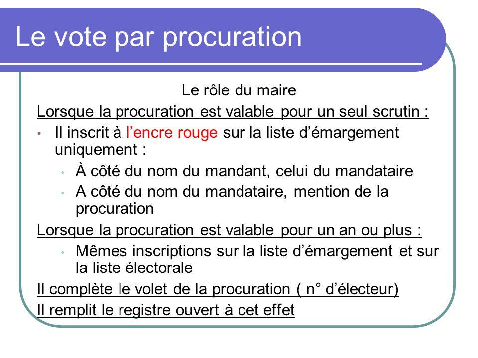 Le vote par procuration Le rôle du maire Lorsque la procuration est valable pour un seul scrutin : Il inscrit à lencre rouge sur la liste démargement