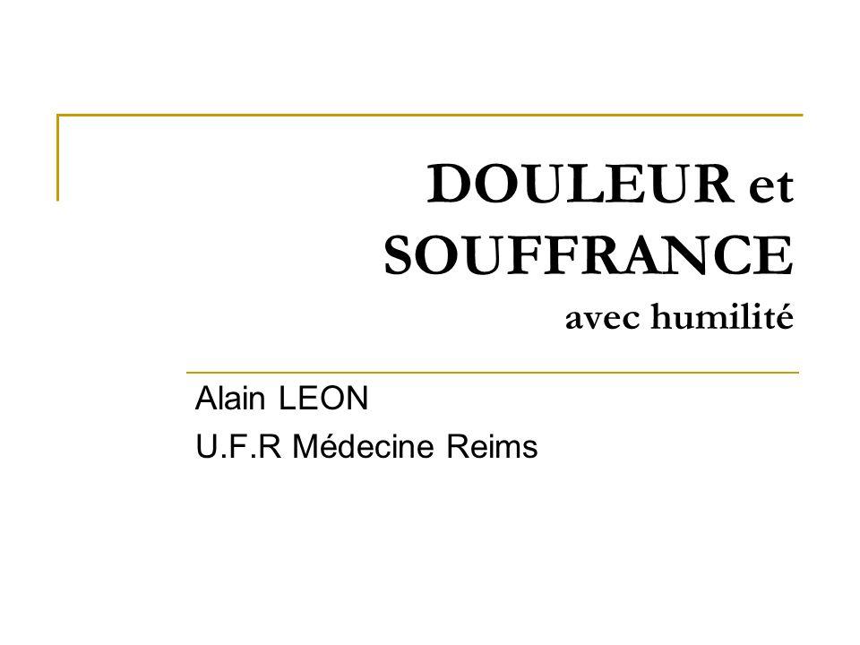 DOULEUR et SOUFFRANCE avec humilité Alain LEON U.F.R Médecine Reims
