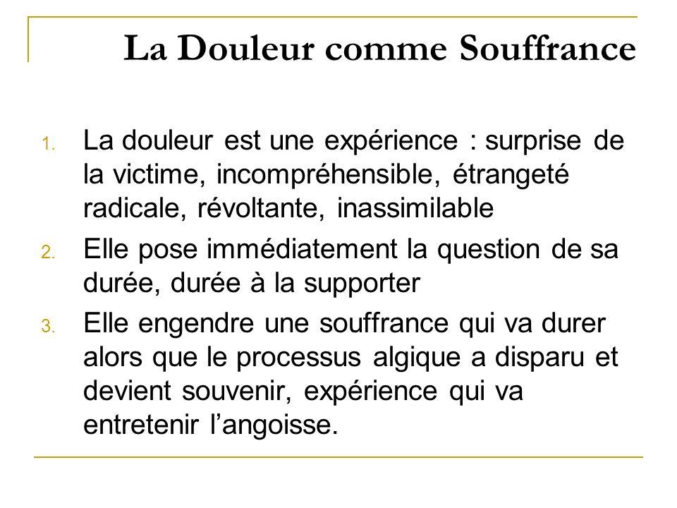 La Douleur comme Souffrance 1. La douleur est une expérience : surprise de la victime, incompréhensible, étrangeté radicale, révoltante, inassimilable