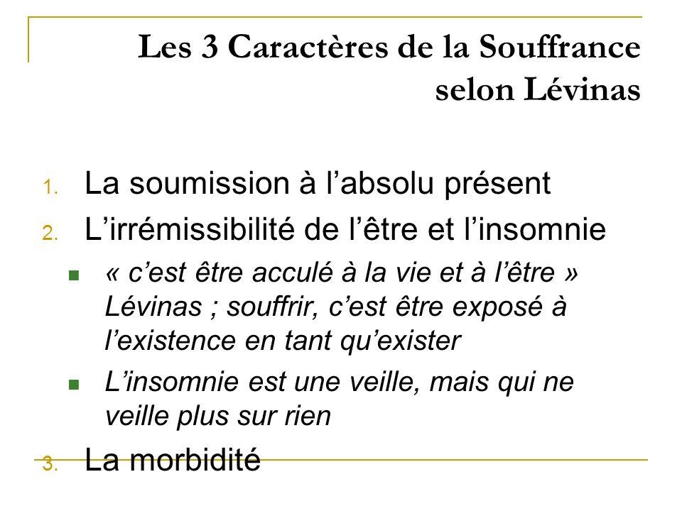 Les 3 Caractères de la Souffrance selon Lévinas 1. La soumission à labsolu présent 2. Lirrémissibilité de lêtre et linsomnie « cest être acculé à la v