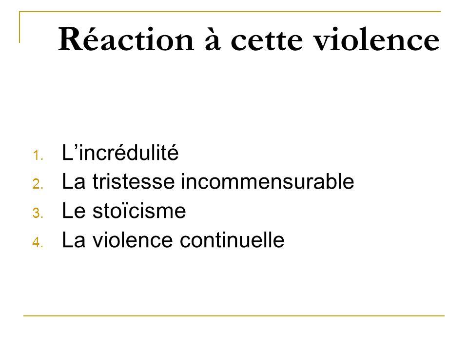 Réaction à cette violence 1. Lincrédulité 2. La tristesse incommensurable 3. Le stoïcisme 4. La violence continuelle