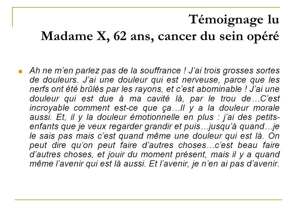 Témoignage lu Madame X, 62 ans, cancer du sein opéré Ah ne men parlez pas de la souffrance ! Jai trois grosses sortes de douleurs. Jai une douleur qui