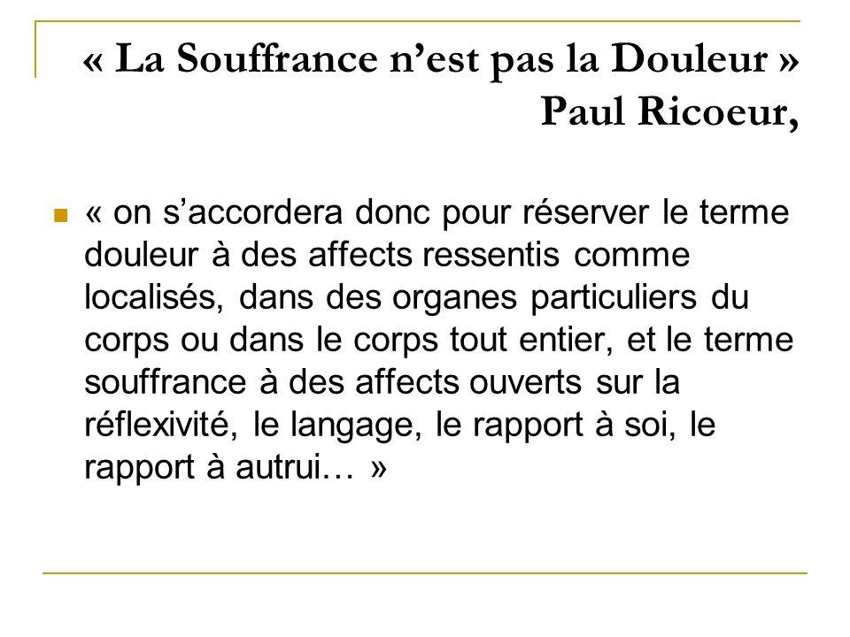 « La Souffrance nest pas la Douleur » Paul Ricoeur, « on saccordera donc pour réserver le terme douleur à des affects ressentis comme localisés, dans