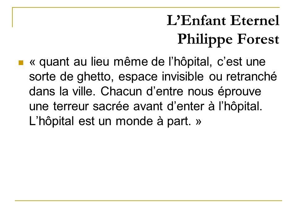 LEnfant Eternel Philippe Forest « quant au lieu même de lhôpital, cest une sorte de ghetto, espace invisible ou retranché dans la ville. Chacun dentre