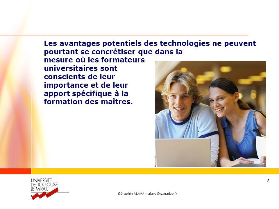 Séraphin ALAVA – alava@wanadoo.fr 5 Les avantages potentiels des technologies ne peuvent pourtant se concrétiser que dans la mesure où les formateurs universitaires sont conscients de leur importance et de leur apport spécifique à la formation des maîtres.