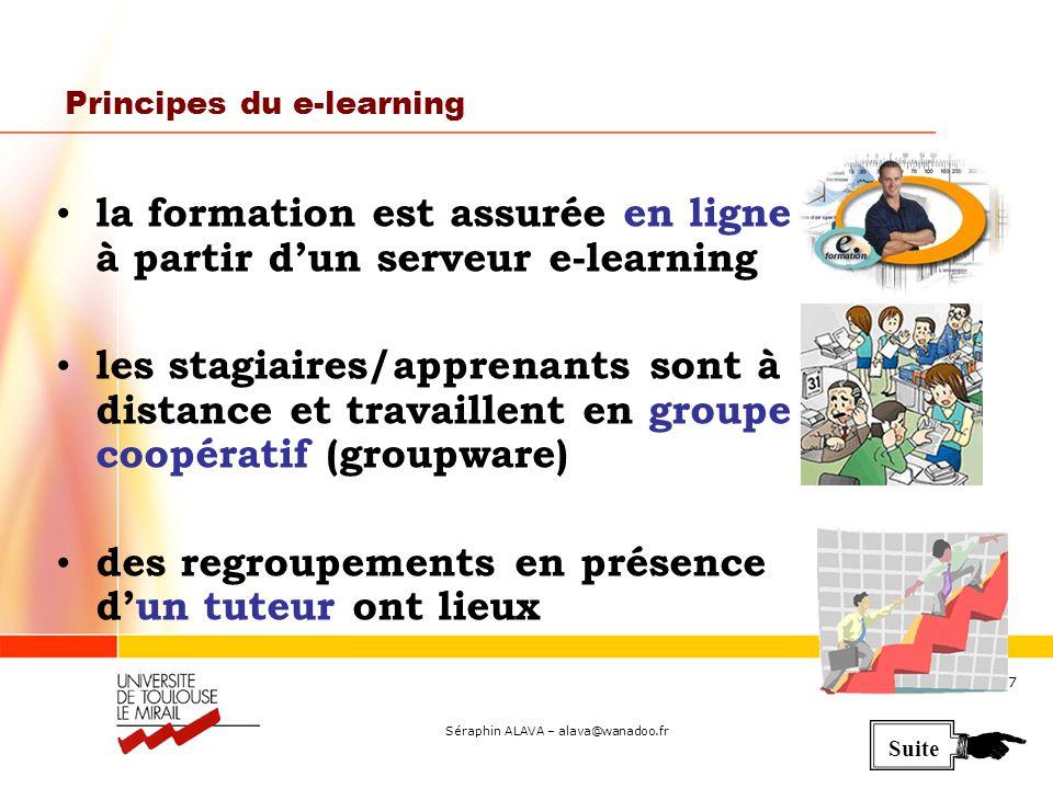 Séraphin ALAVA – alava@wanadoo.fr 7 Principes du e-learning la formation est assurée en ligne à partir dun serveur e-learning les stagiaires/apprenants sont à distance et travaillent en groupe coopératif (groupware) des regroupements en présence dun tuteur ont lieux Suite