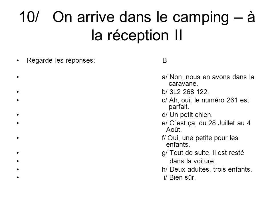 10/ On arrive dans le camping – à la réception II Regarde les réponses: B a/ Non, nous en avons dans la caravane.