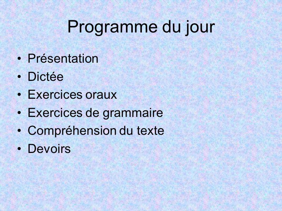 Programme du jour Présentation Dictée Exercices oraux Exercices de grammaire Compréhension du texte Devoirs