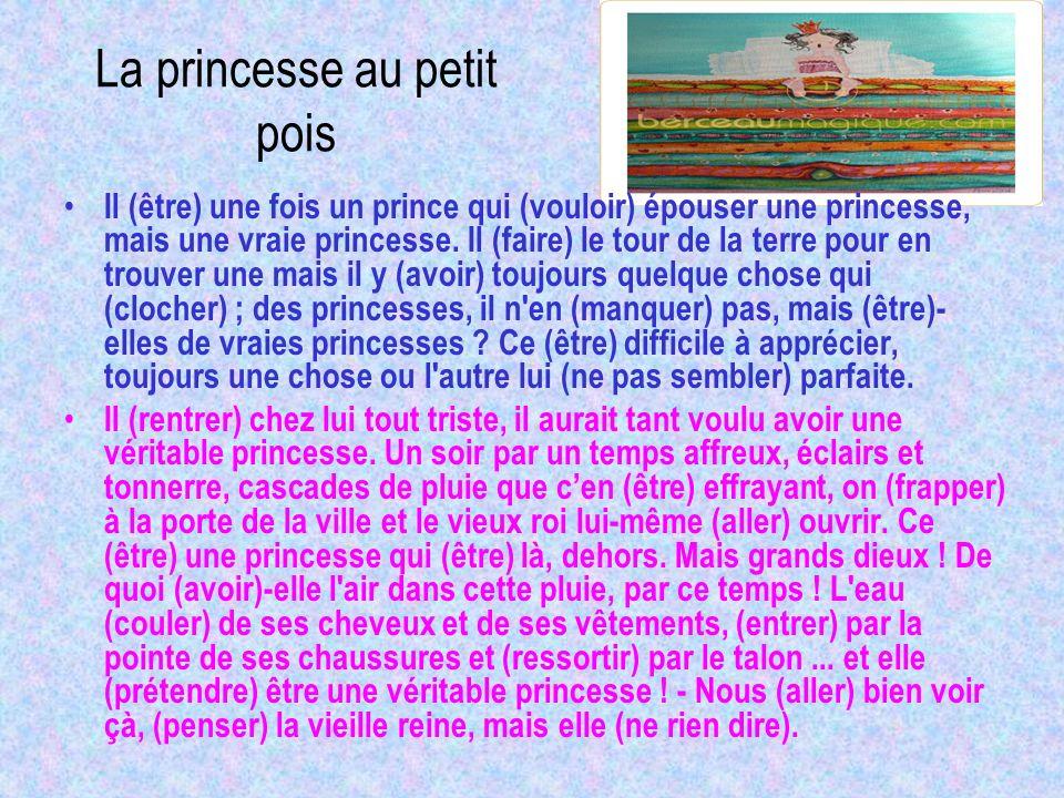 La princesse au petit pois Il (être) une fois un prince qui (vouloir) épouser une princesse, mais une vraie princesse. Il (faire) le tour de la terre