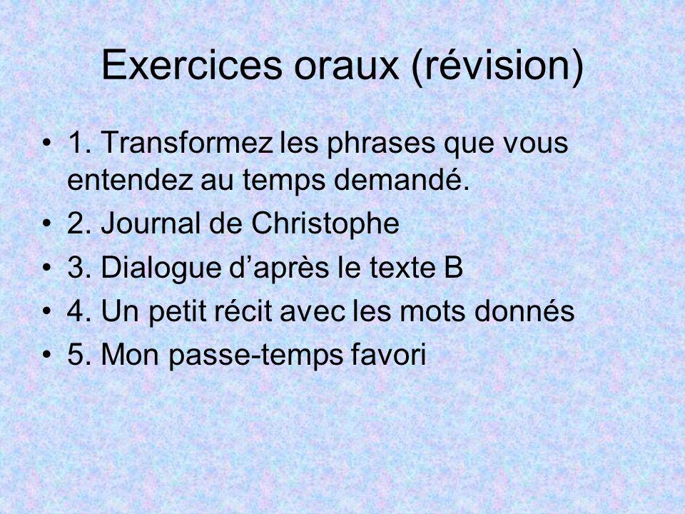 Exercices oraux (révision) 1. Transformez les phrases que vous entendez au temps demandé. 2. Journal de Christophe 3. Dialogue daprès le texte B 4. Un