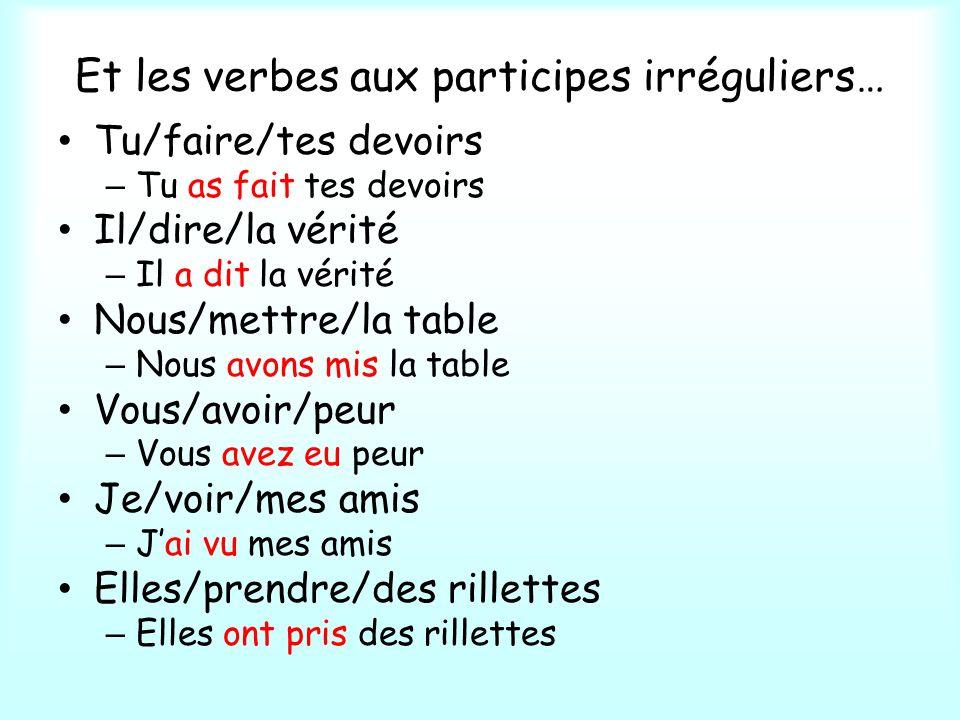 Et les verbes aux participes irréguliers… Tu/faire/tes devoirs – Tu as fait tes devoirs Il/dire/la vérité – Il a dit la vérité Nous/mettre/la table –