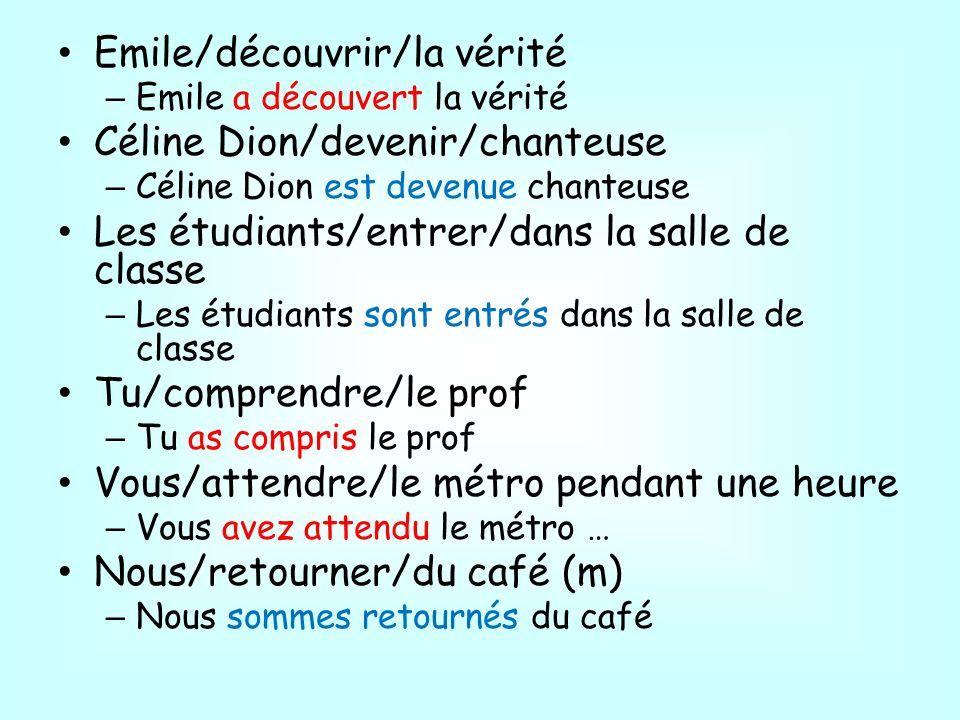 Emile/découvrir/la vérité – Emile a découvert la vérité Céline Dion/devenir/chanteuse – Céline Dion est devenue chanteuse Les étudiants/entrer/dans la