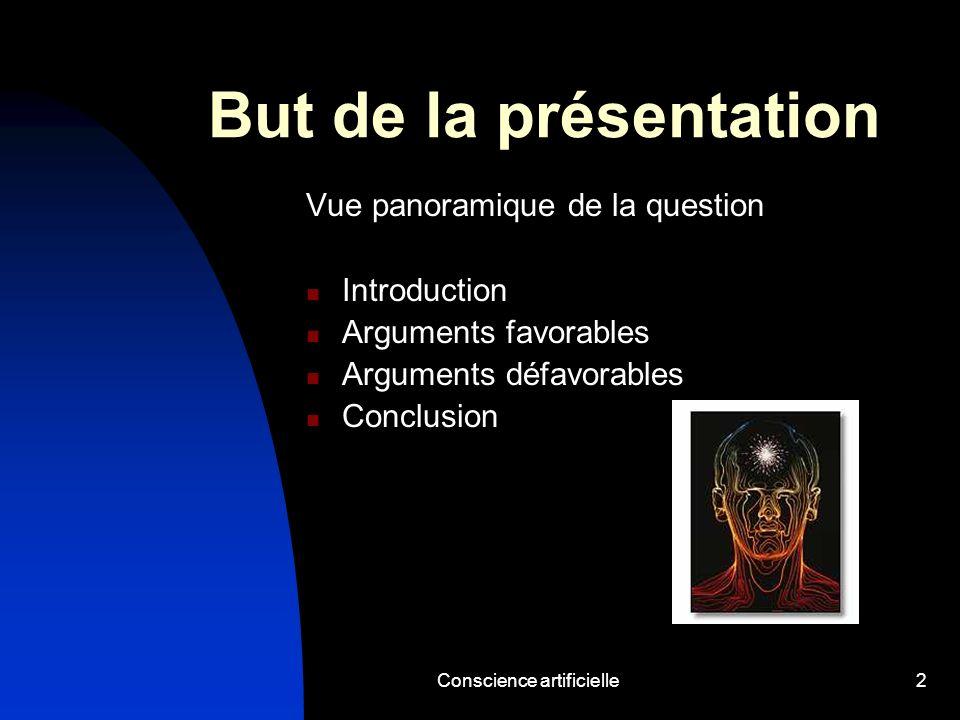 Conscience artificielle2 But de la présentation Vue panoramique de la question Introduction Arguments favorables Arguments défavorables Conclusion