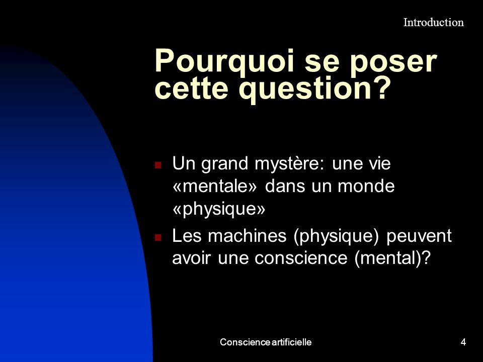 Conscience artificielle4 Pourquoi se poser cette question? Un grand mystère: une vie «mentale» dans un monde «physique» Les machines (physique) peuven