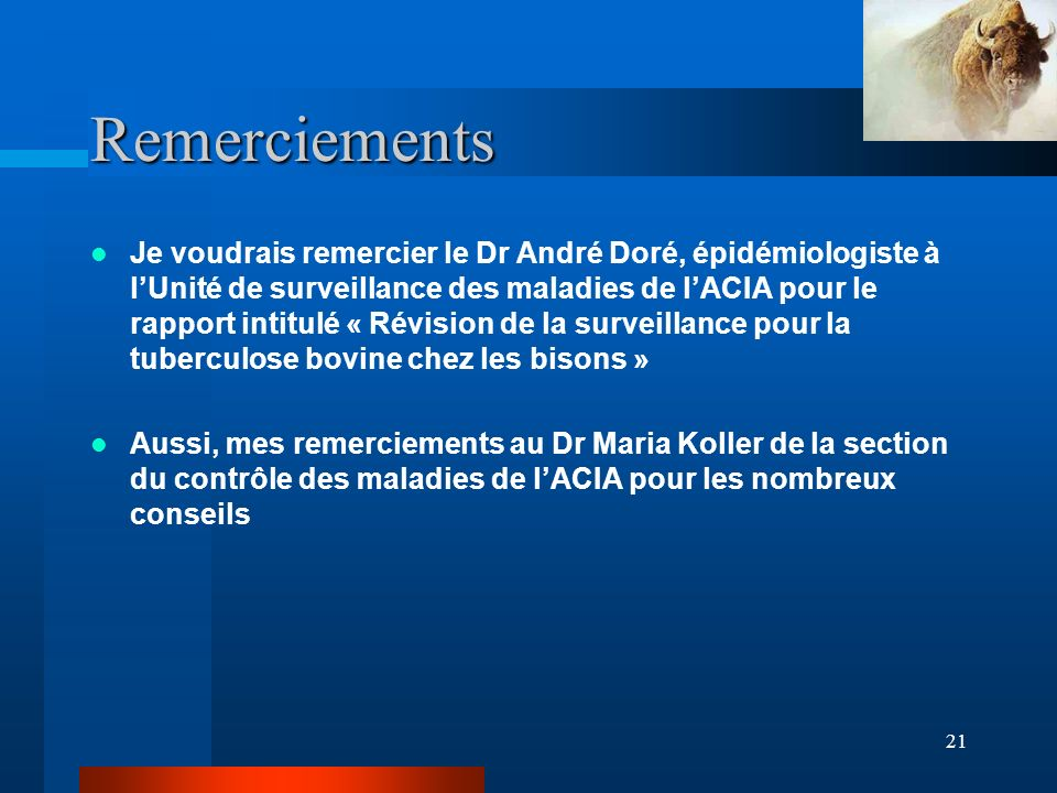 21 Remerciements Je voudrais remercier le Dr André Doré, épidémiologiste à lUnité de surveillance des maladies de lACIA pour le rapport intitulé « Révision de la surveillance pour la tuberculose bovine chez les bisons » Aussi, mes remerciements au Dr Maria Koller de la section du contrôle des maladies de lACIA pour les nombreux conseils