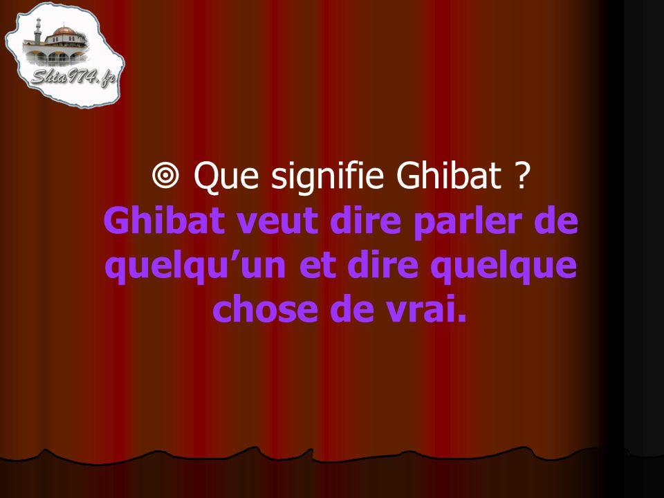 Ghibat veut dire parler de quelquun et dire quelque chose de vrai.