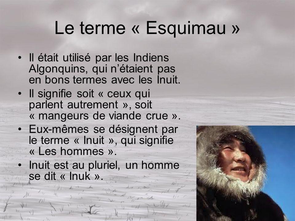 Le terme « Esquimau » Il était utilisé par les Indiens Algonquins, qui nétaient pas en bons termes avec les Inuit. Il signifie soit « ceux qui parlent