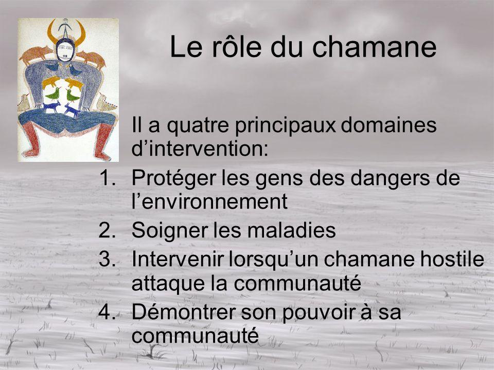Le rôle du chamane Il a quatre principaux domaines dintervention: 1.Protéger les gens des dangers de lenvironnement 2.Soigner les maladies 3.Interveni