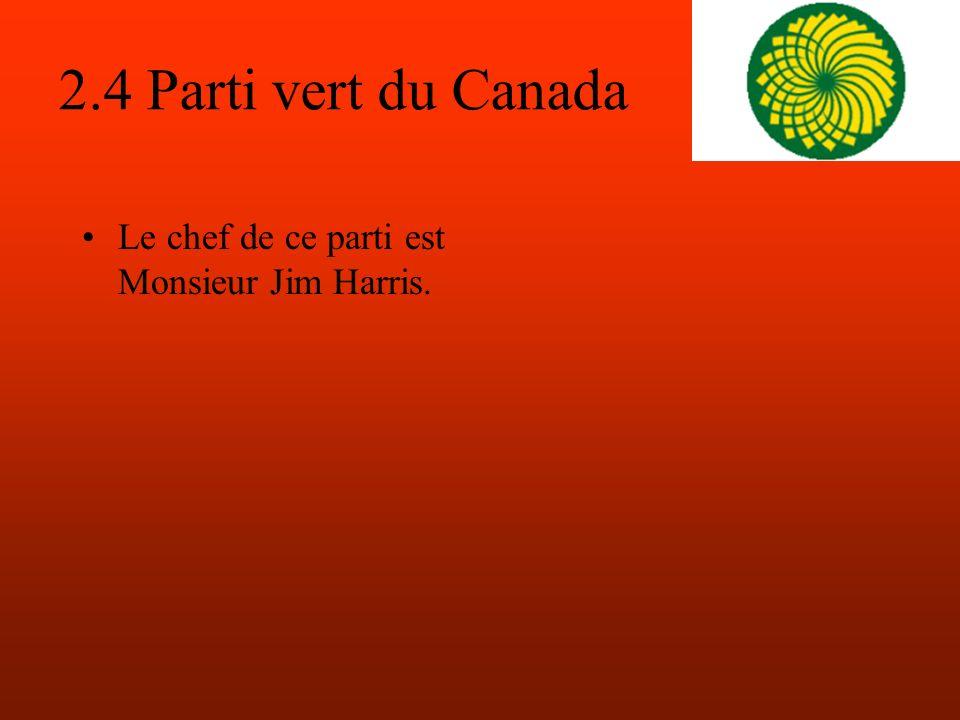 2.4 Parti vert du Canada Le chef de ce parti est Monsieur Jim Harris.