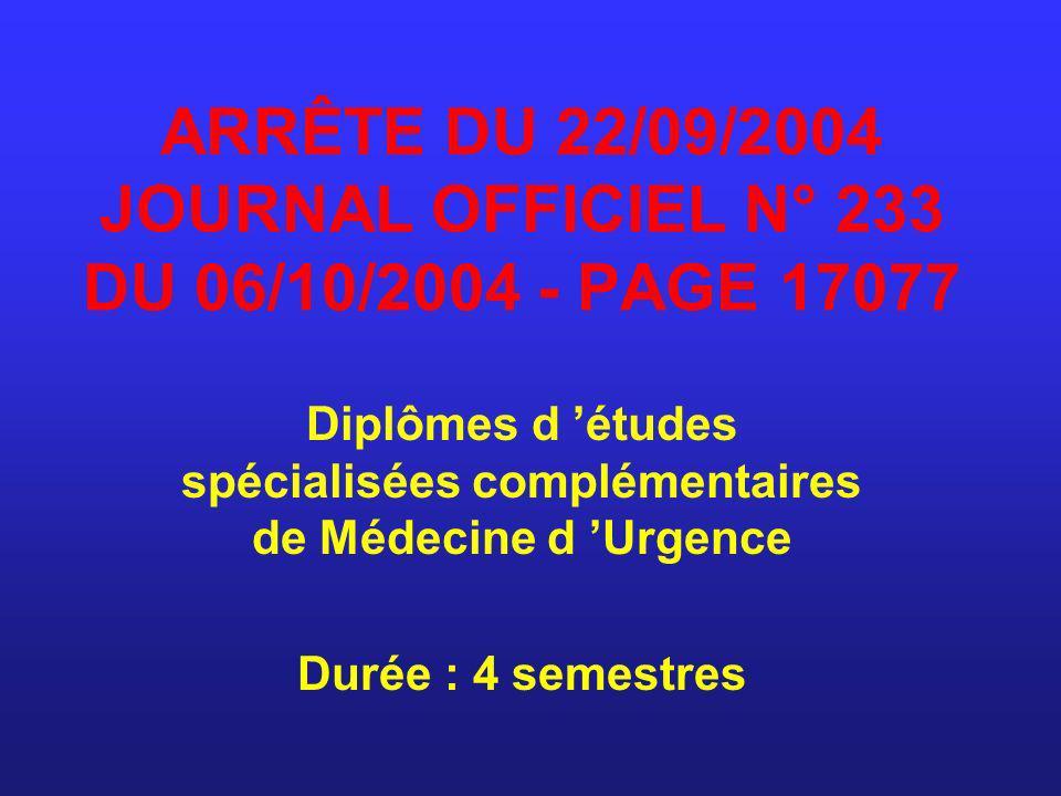 ARRÊTE DU 22/09/2004 JOURNAL OFFICIEL N° 233 DU 06/10/2004 - PAGE 17077 Diplômes d études spécialisées complémentaires de Médecine d Urgence Durée : 4
