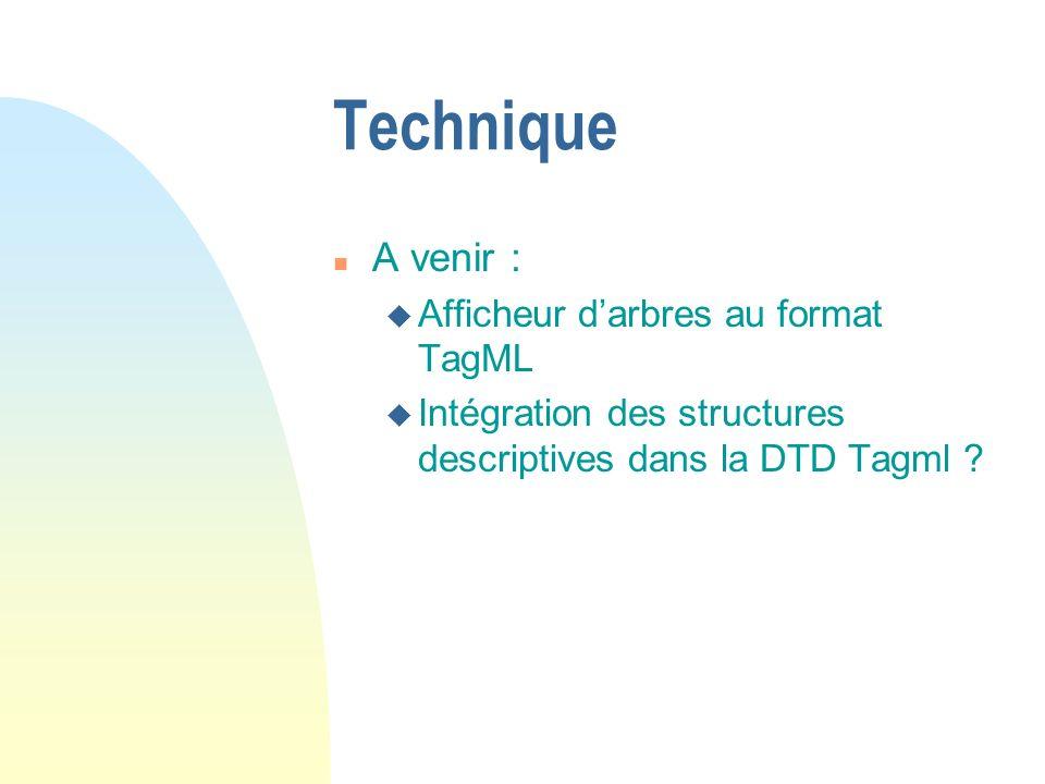 Technique n A venir : u Afficheur darbres au format TagML u Intégration des structures descriptives dans la DTD Tagml