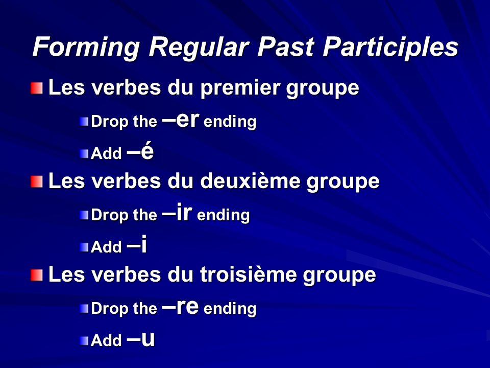 Forming Regular Past Participles Les verbes du premier groupe Drop the –er ending Add –é Les verbes du deuxième groupe Drop the –ir ending Add –i Les verbes du troisième groupe Drop the –re ending Add –u