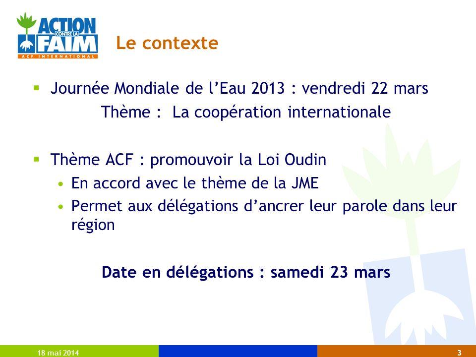 Le contexte Journée Mondiale de lEau 2013 : vendredi 22 mars Thème : La coopération internationale Thème ACF : promouvoir la Loi Oudin En accord avec le thème de la JME Permet aux délégations dancrer leur parole dans leur région Date en délégations : samedi 23 mars 18 mai 20143