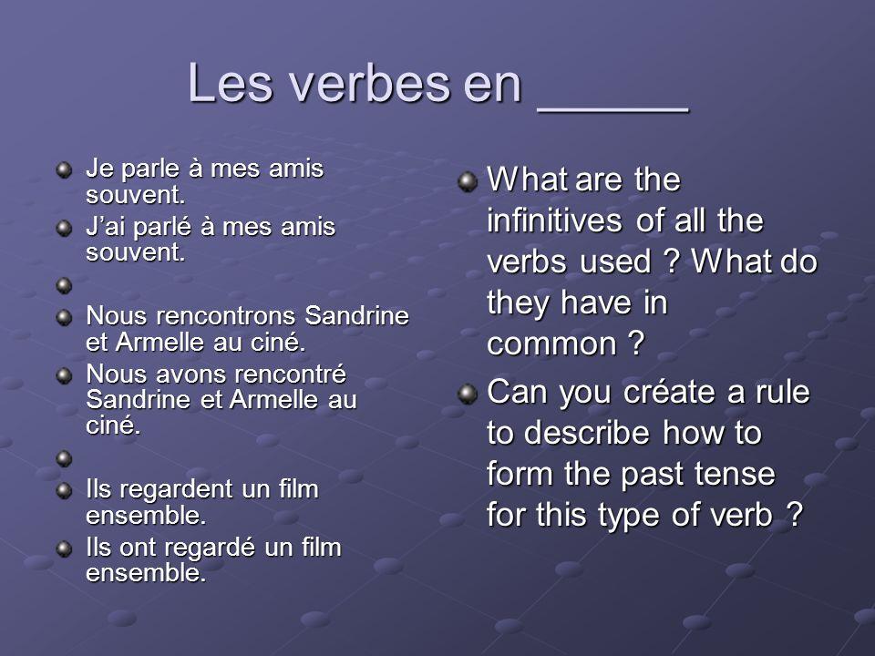 Les verbes en _____ Je parle à mes amis souvent. Jai parlé à mes amis souvent. Nous rencontrons Sandrine et Armelle au ciné. Nous avons rencontré Sand