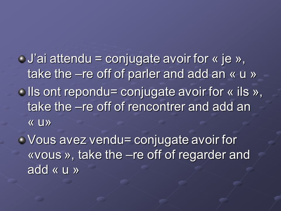 Jai attendu = conjugate avoir for « je », take the –re off of parler and add an « u » Ils ont repondu= conjugate avoir for « ils », take the –re off of rencontrer and add an « u» Vous avez vendu= conjugate avoir for «vous », take the –re off of regarder and add « u »