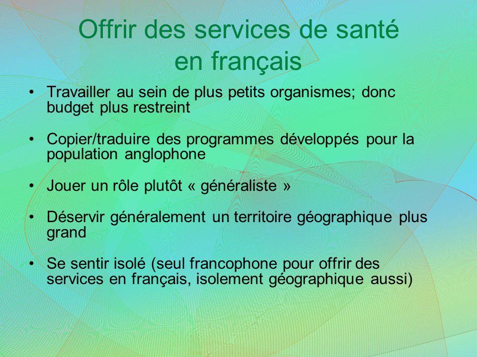 Offrir des services de santé en français Travailler au sein de plus petits organismes; donc budget plus restreint Copier/traduire des programmes dével