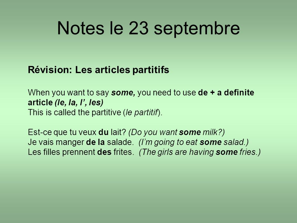 Notes le 23 septembre Révision: Les articles partitifs When you want to say some, you need to use de + a definite article (le, la, l, les) This is called the partitive (le partitif).